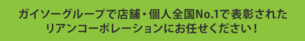ガイソーグループで店舗・個人全国No.1で表彰された リアンコーポレーションにお任せください!