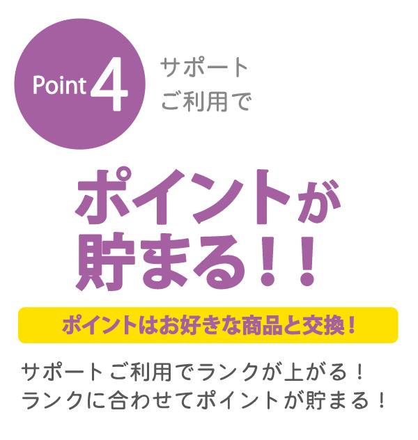 Point4 サポートご利用で ポイントが貯まる!! ポイントはお好きな商品と交換! サポートご利用でランクが上がる!ランクに合わせてポイントが貯まる!