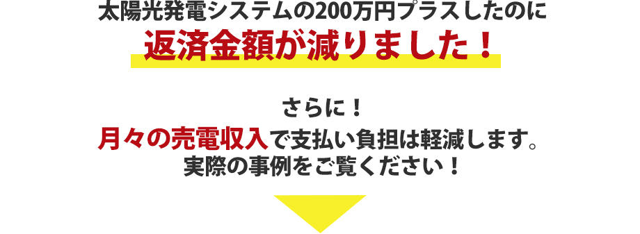 太陽光発電システムの200万円プラスしたのに返済金額が減りました!さらに月々の売電収入で支払い負担は軽減します。実際の事例をご覧ください!